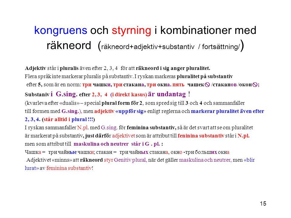 15 kongruens och styrning i kombinationer med räkneord ( räkneord+adjektiv+substantiv / fortsättning/ ) Adjektiv står i pluralis även efter 2, 3, 4 fö