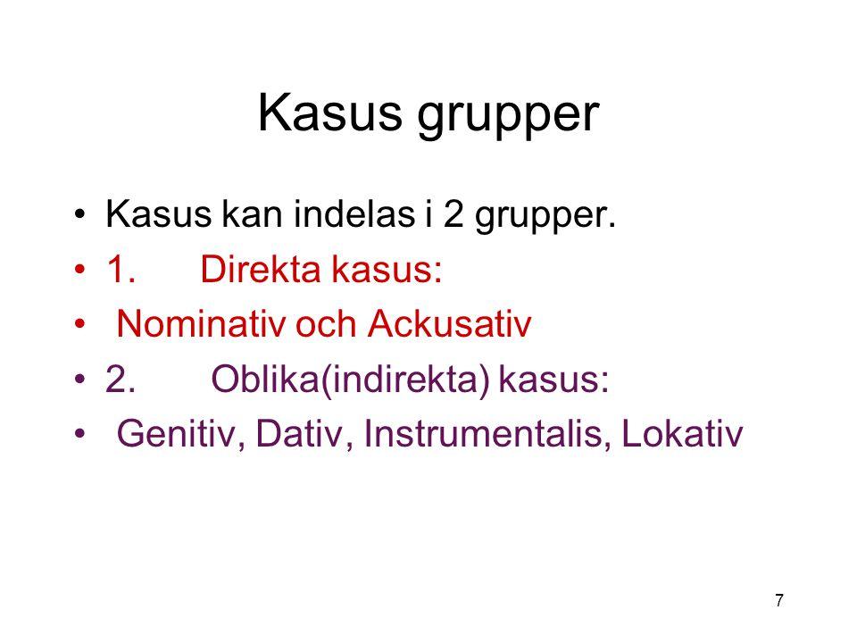 7 Kasus grupper Kasus kan indelas i 2 grupper. 1. Direkta kasus: Nominativ och Ackusativ 2. Oblika(indirekta) kasus: Genitiv, Dativ, Instrumentalis, L