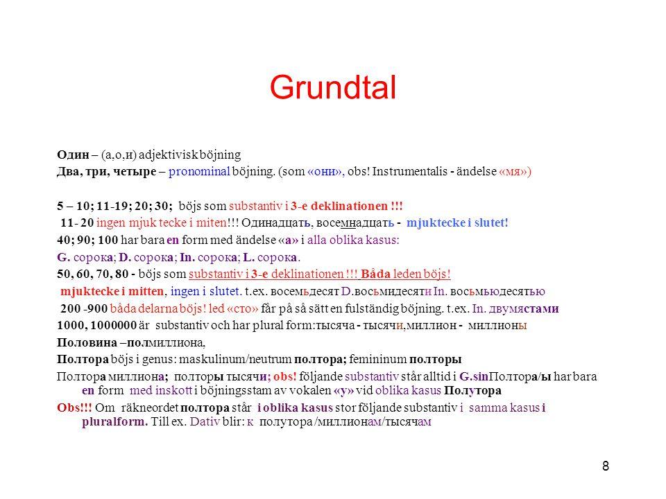 8 Grundtal Один – (а,о,и) adjektivisk böjning Два, три, четыре – pronominal böjning. (som «они», obs! Instrumentalis - ändelse «мя») 5 – 10; 11-19; 20
