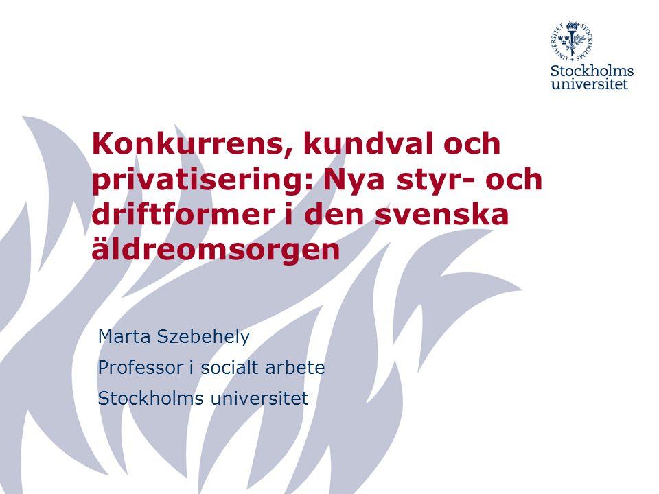 Konkurrens, kundval och privatisering: Nya styr- och driftformer i den svenska äldreomsorgen Marta Szebehely Professor i socialt arbete Stockholms universitet