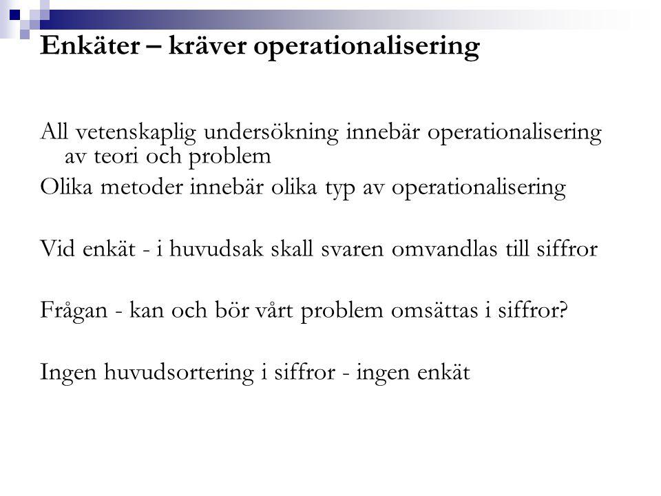 Operationalisering i variabler Man arbetar alltid med variabler (som är frågorna) Variabler mäter det vi vill komma åt – problemet Variabler antar olika värden (varierar) Bygger på ett antal grundantaganden som formar olika frågetyper (variabler) Fortsättningsvis talas om frågetyper – men minns att det viktiga begreppet är variabel