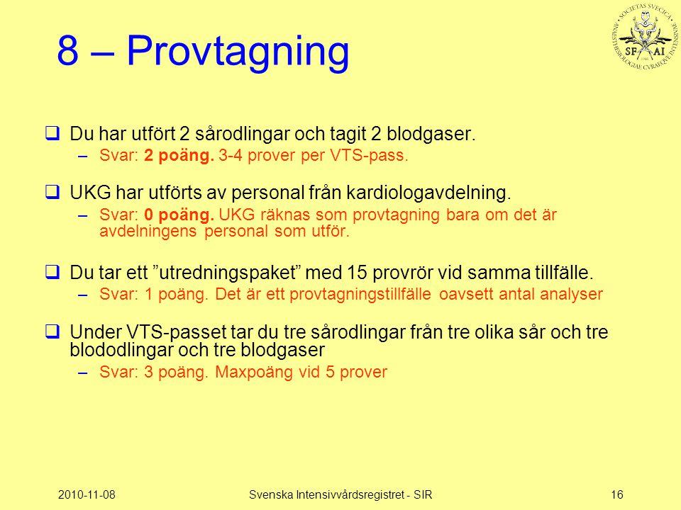 2010-11-08Svenska Intensivvårdsregistret - SIR16 8 – Provtagning  Du har utfört 2 sårodlingar och tagit 2 blodgaser. –Svar: 2 poäng. 3-4 prover per V