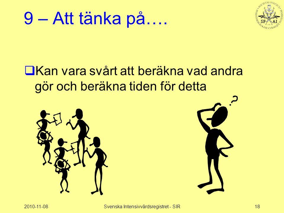 2010-11-08Svenska Intensivvårdsregistret - SIR18 9 – Att tänka på….  Kan vara svårt att beräkna vad andra gör och beräkna tiden för detta