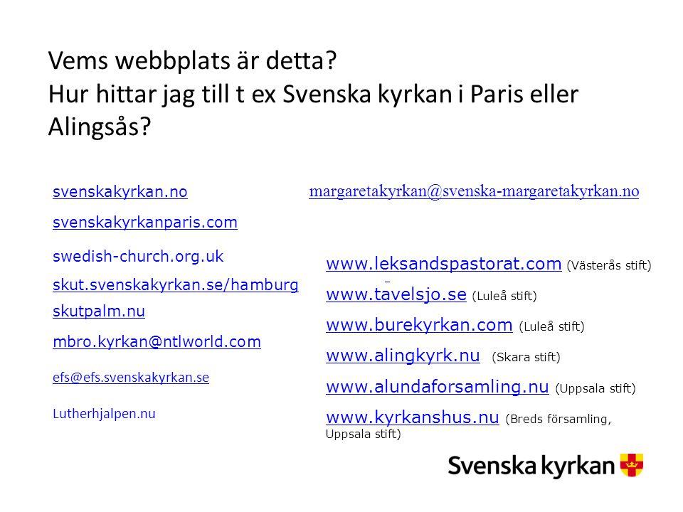 Vems webbplats är detta? Hur hittar jag till t ex Svenska kyrkan i Paris eller Alingsås? margaretakyrkan@svenska-margaretakyrkan.no svenskakyrkan.no s