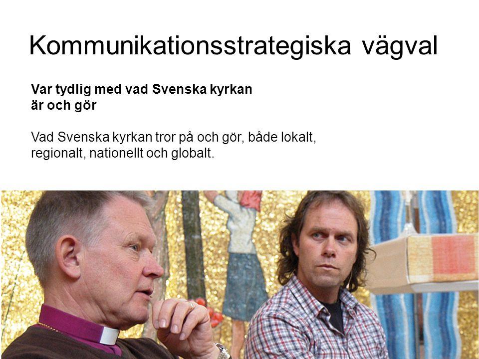 Kommunikationsstrategiska vägval Var tydlig med vad Svenska kyrkan är och gör Vad Svenska kyrkan tror på och gör, både lokalt, regionalt, nationellt o