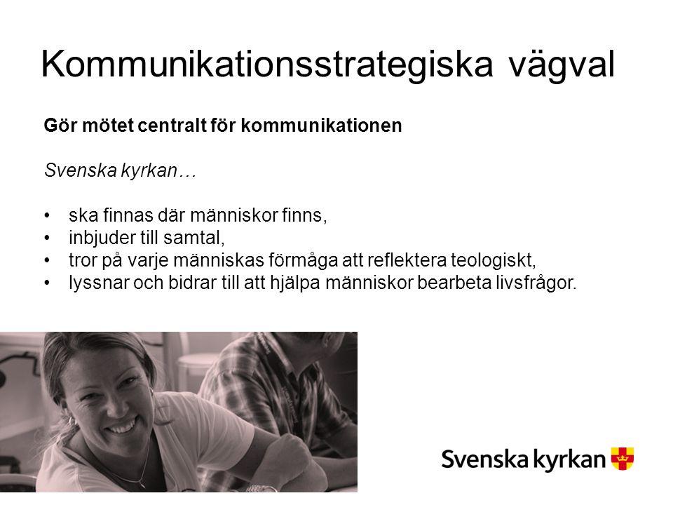 Kommunikationsstrategiska vägval Gör mötet centralt för kommunikationen Svenska kyrkan… ska finnas där människor finns, inbjuder till samtal, tror på