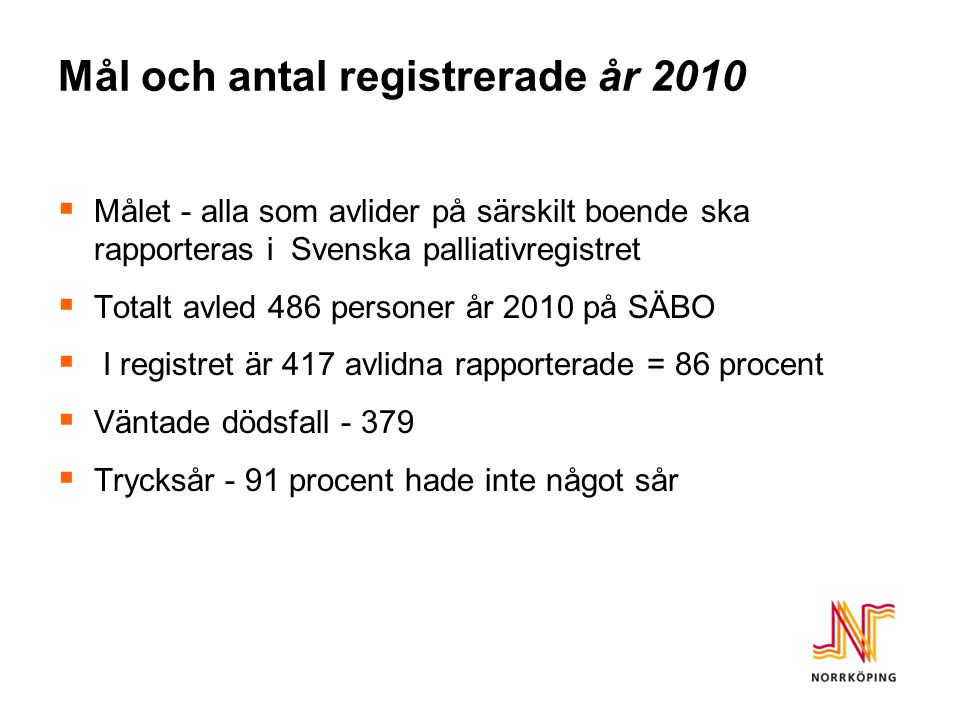 Mål och antal registrerade år 2010  Målet - alla som avlider på särskilt boende ska rapporteras i Svenska palliativregistret  Totalt avled 486 personer år 2010 på SÄBO  I registret är 417 avlidna rapporterade = 86 procent  Väntade dödsfall - 379  Trycksår - 91 procent hade inte något sår