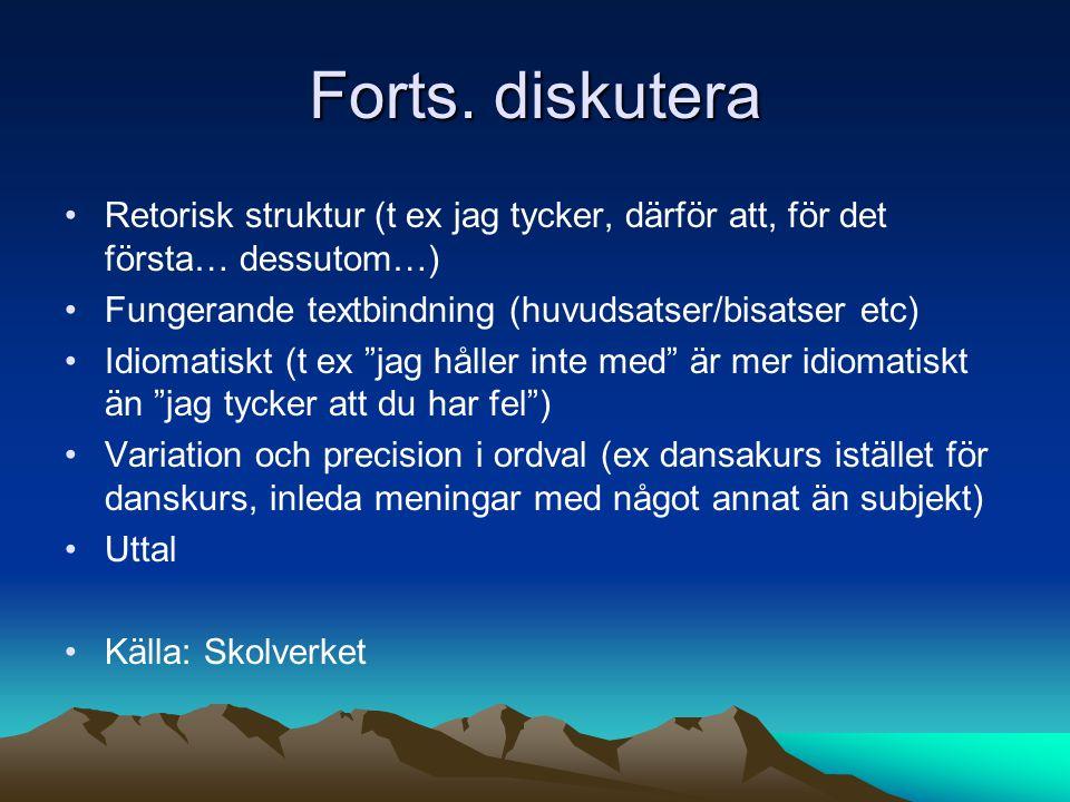 Forts. diskutera Retorisk struktur (t ex jag tycker, därför att, för det första… dessutom…) Fungerande textbindning (huvudsatser/bisatser etc) Idiomat
