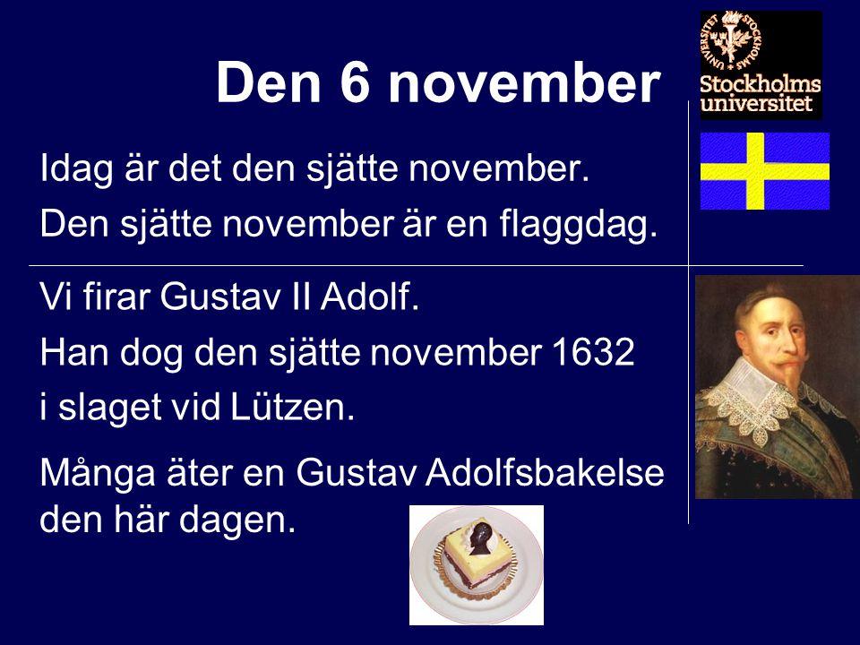 Den 6 november Idag är det den sjätte november. Den sjätte november är en flaggdag. Vi firar Gustav II Adolf. Han dog den sjätte november 1632 i slage