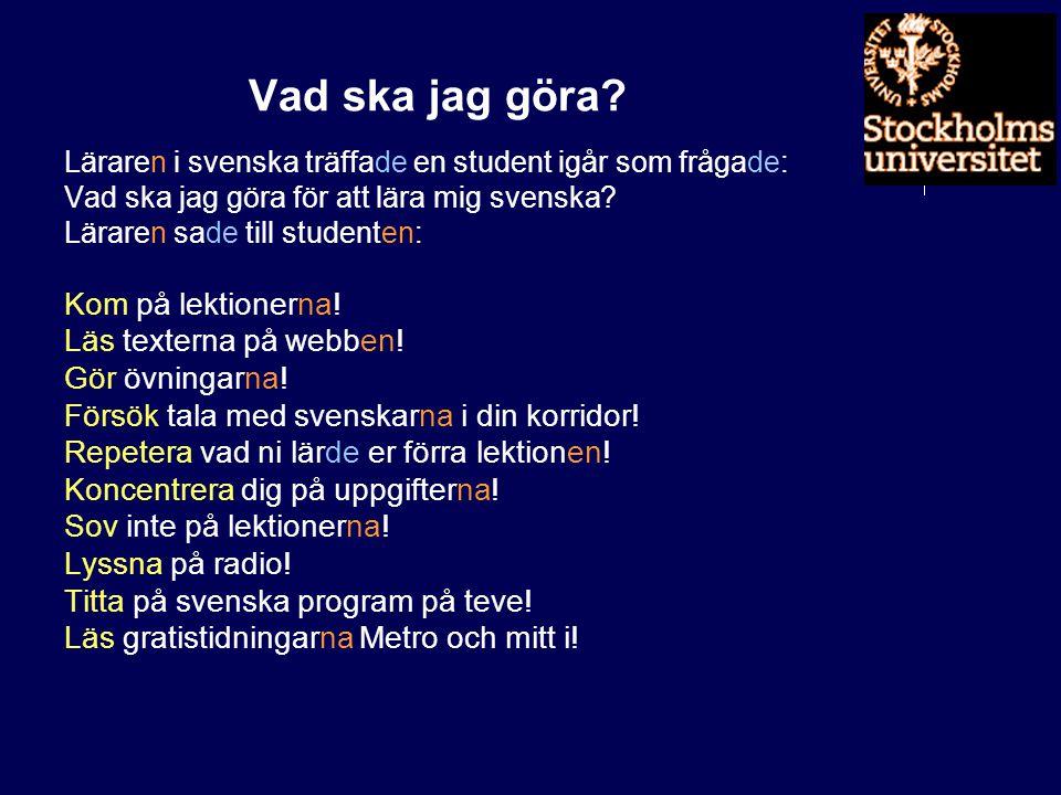 Vad ska jag göra? Läraren i svenska träffade en student igår som frågade: Vad ska jag göra för att lära mig svenska? Läraren sade till studenten: Kom