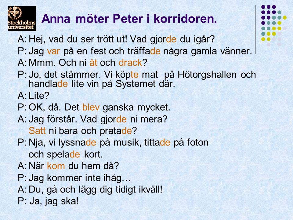 Anna möter Peter i korridoren. A:Hej, vad du ser trött ut! Vad gjorde du igår? P:Jag var på en fest och träffade några gamla vänner. A:Mmm. Och ni åt