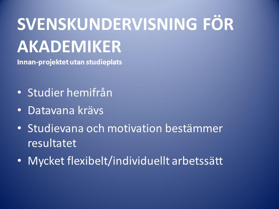 SVENSKUNDERVISNING FÖR AKADEMIKER Innan-projektet utan studieplats Studier hemifrån Datavana krävs Studievana och motivation bestämmer resultatet Myck