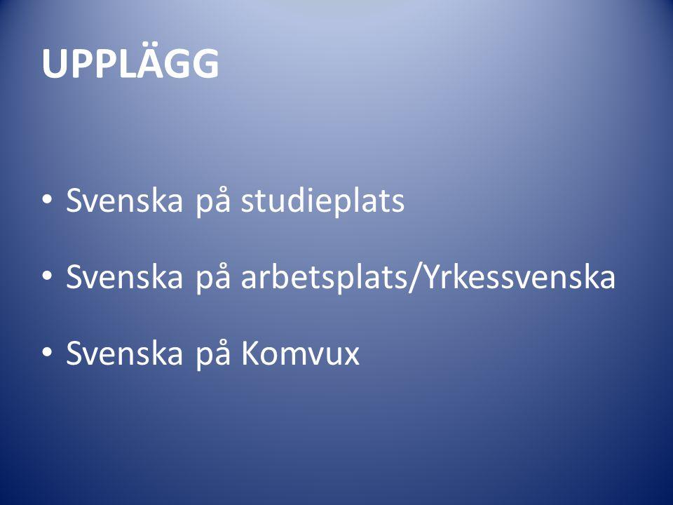 UPPLÄGG Svenska på studieplats Svenska på arbetsplats/Yrkessvenska Svenska på Komvux