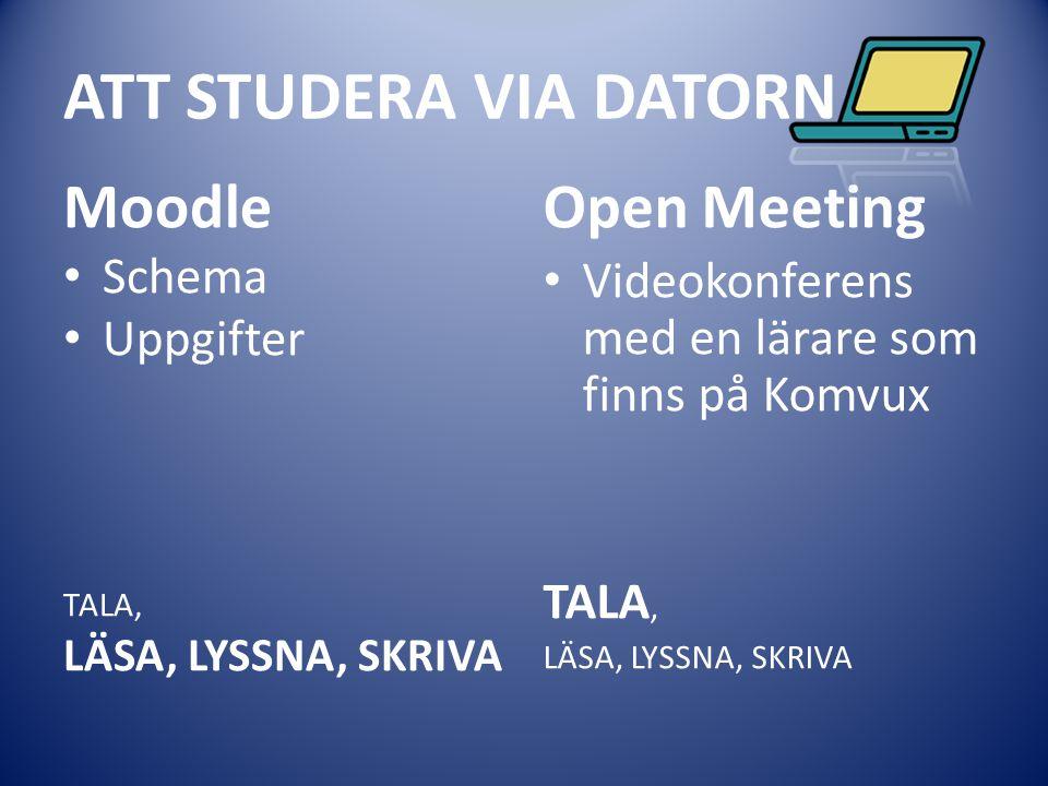 ATT STUDERA VIA DATORN Moodle Schema Uppgifter TALA, LÄSA, LYSSNA, SKRIVA Open Meeting Videokonferens med en lärare som finns på Komvux TALA, LÄSA, LY