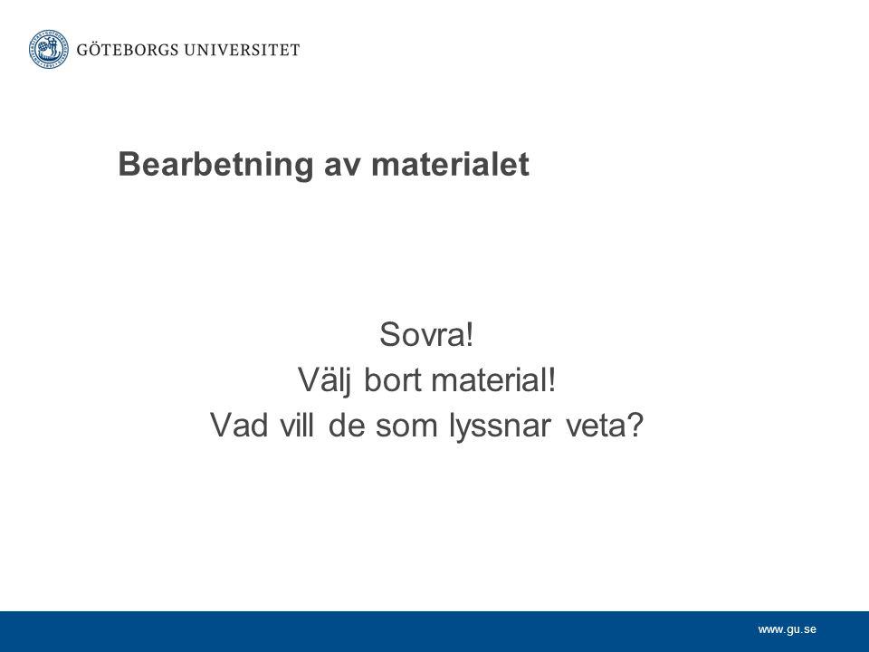 www.gu.se Bearbetning av materialet Sovra! Välj bort material! Vad vill de som lyssnar veta?