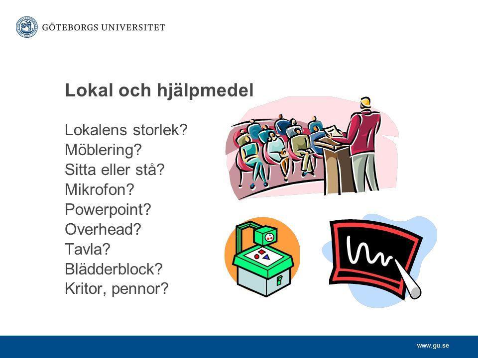 www.gu.se Lokal och hjälpmedel Lokalens storlek? Möblering? Sitta eller stå? Mikrofon? Powerpoint? Overhead? Tavla? Blädderblock? Kritor, pennor?