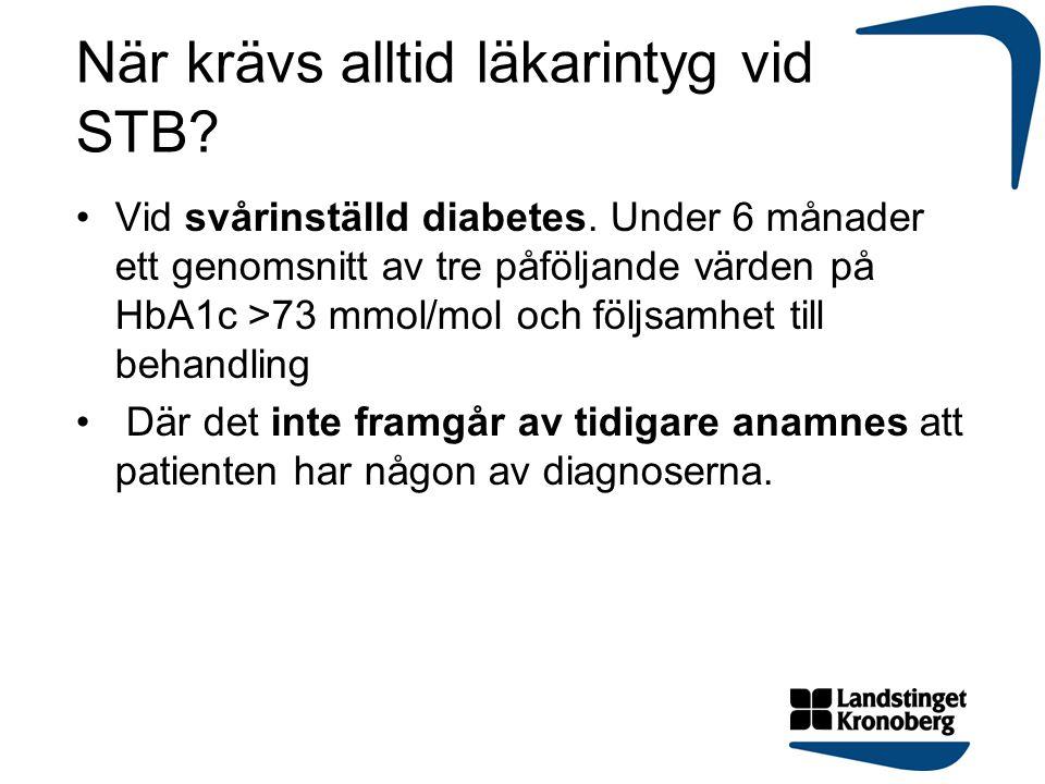 När krävs alltid läkarintyg vid STB? Vid svårinställd diabetes. Under 6 månader ett genomsnitt av tre påföljande värden på HbA1c >73 mmol/mol och följ