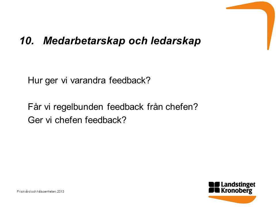 10. Medarbetarskap och ledarskap Hur ger vi varandra feedback? Får vi regelbunden feedback från chefen? Ger vi chefen feedback? Friskvård och hälsoenh