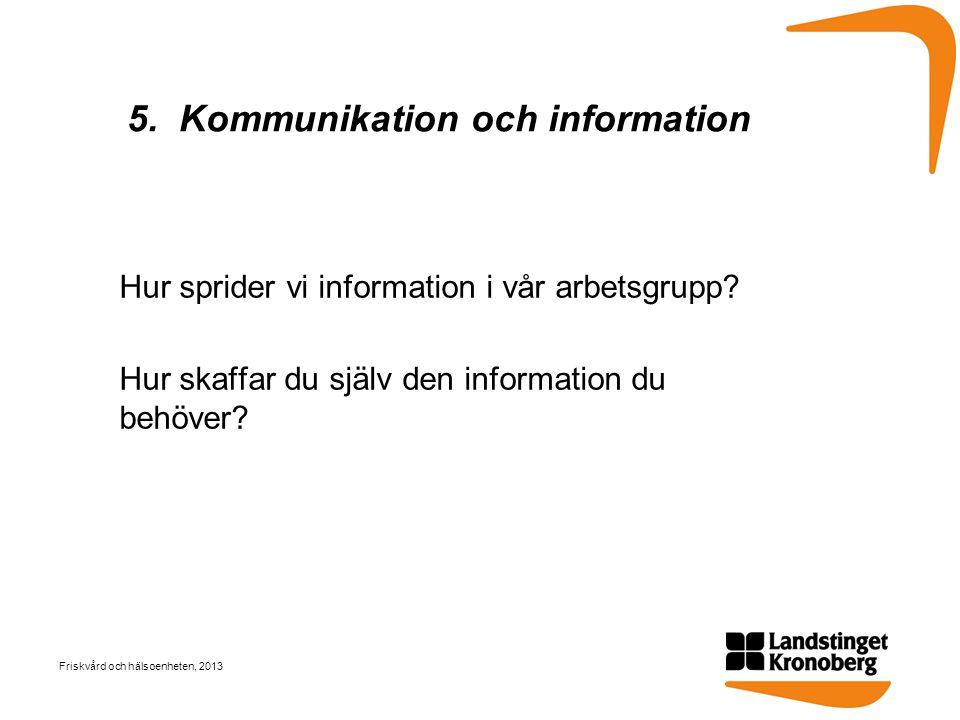 5. Kommunikation och information Hur sprider vi information i vår arbetsgrupp? Hur skaffar du själv den information du behöver? Friskvård och hälsoenh