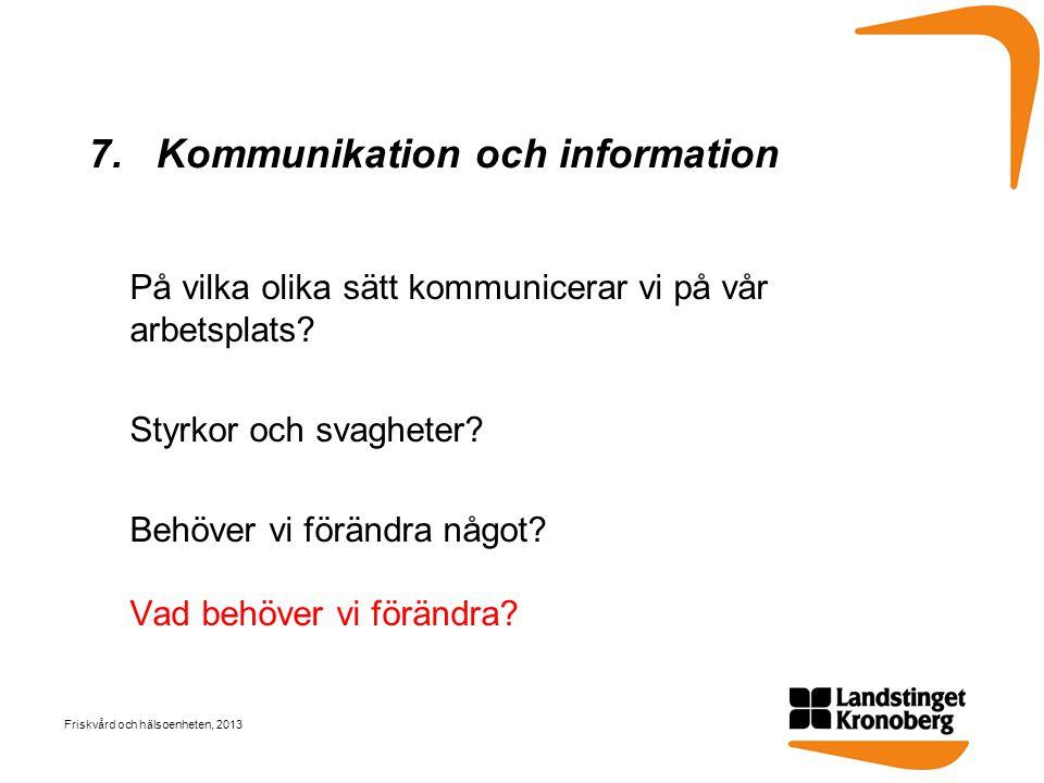 7. Kommunikation och information På vilka olika sätt kommunicerar vi på vår arbetsplats? Styrkor och svagheter? Behöver vi förändra något? Vad behöver