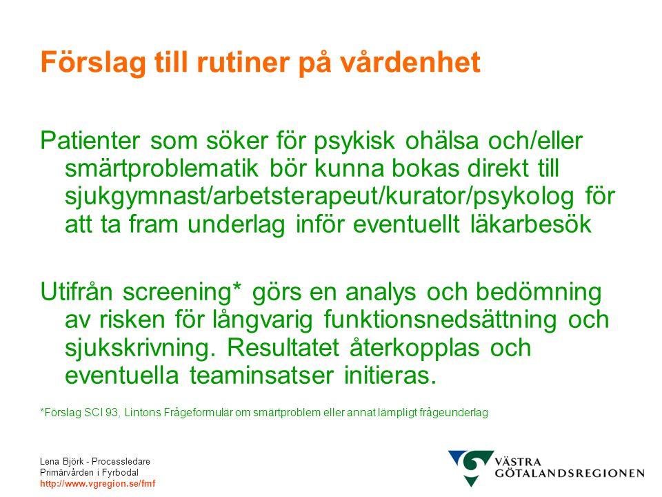 Lena Björk - Processledare Primärvården i Fyrbodal http://www.vgregion.se/fmf Förslag till rutiner på vårdenhet Patienter som söker för psykisk ohälsa och/eller smärtproblematik bör kunna bokas direkt till sjukgymnast/arbetsterapeut/kurator/psykolog för att ta fram underlag inför eventuellt läkarbesök Utifrån screening* görs en analys och bedömning av risken för långvarig funktionsnedsättning och sjukskrivning.
