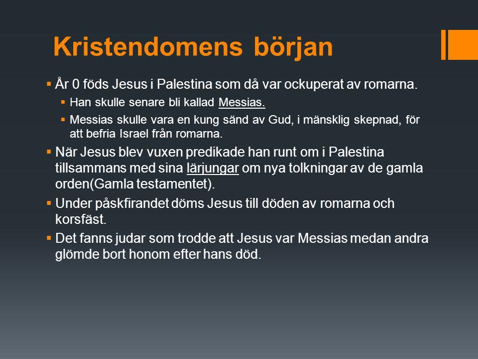 Kristendomens början  År 0 föds Jesus i Palestina som då var ockuperat av romarna.  Han skulle senare bli kallad Messias.  Messias skulle vara en k
