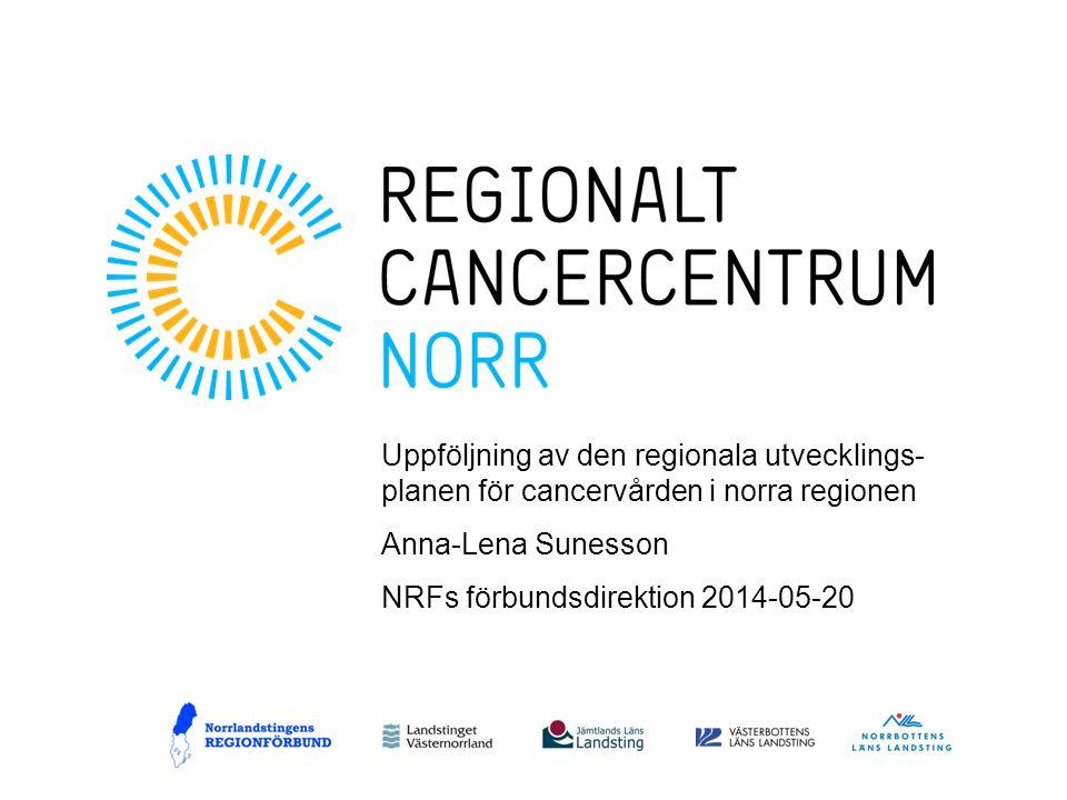 Uppföljning av den regionala utvecklings- planen för cancervården i norra regionen Anna-Lena Sunesson NRFs förbundsdirektion 2014-05-20