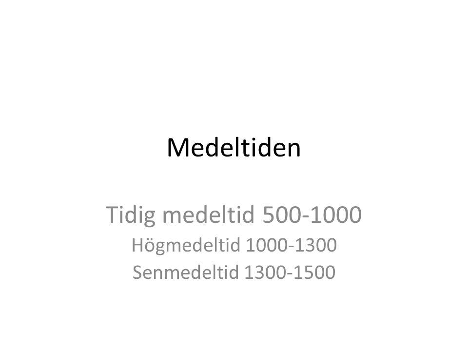 Medeltiden Tidig medeltid 500-1000 Högmedeltid 1000-1300 Senmedeltid 1300-1500