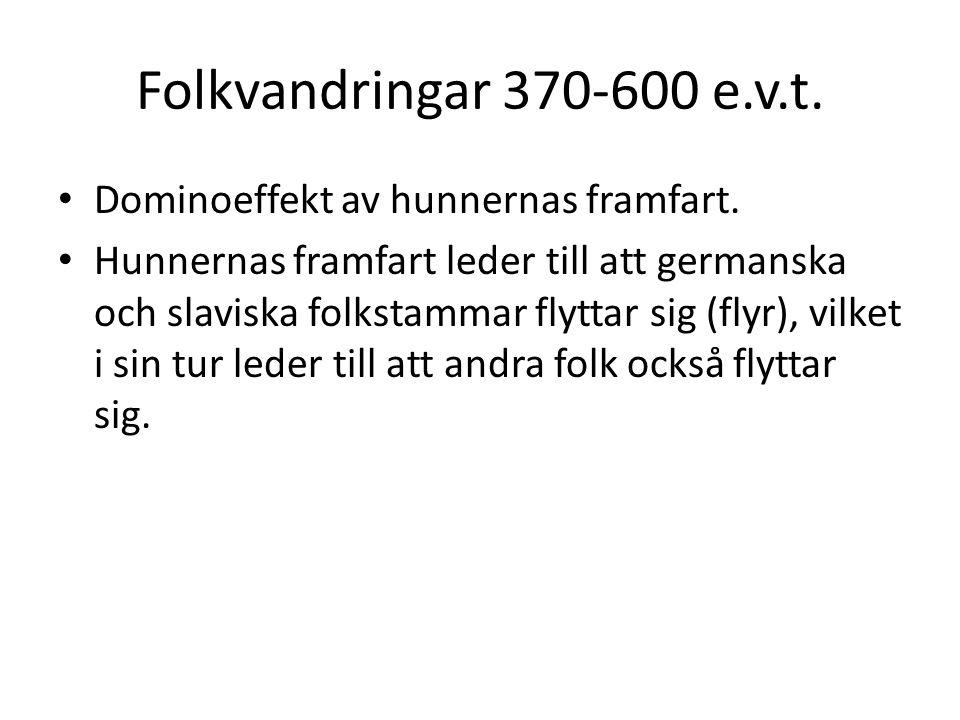 Folkvandringar 370-600 e.v.t. Dominoeffekt av hunnernas framfart. Hunnernas framfart leder till att germanska och slaviska folkstammar flyttar sig (fl