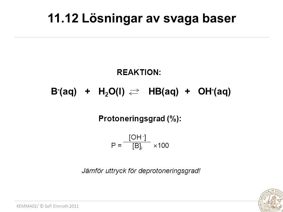 KEMMA02/ © Sofi Elmroth 2011 11.12 Lösningar av svaga baser REAKTION: B - (aq) + H 2 O(l) HB(aq) + OH - (aq) Protoneringsgrad (%): P =  100 Jämför ut