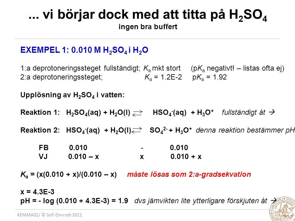 KEMMA02/ © Sofi Elmroth 2011... vi börjar dock med att titta på H 2 SO 4 ingen bra buffert EXEMPEL 1: 0.010 M H 2 SO 4 i H 2 O 1:a deprotoneringsstege