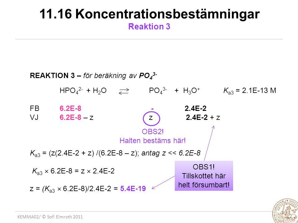 KEMMA02/ © Sofi Elmroth 2011 11.16 Koncentrationsbestämningar Reaktion 3 REAKTION 3 – för beräkning av PO 4 3- HPO 4 2- + H 2 O PO 4 3- + H 3 O + K a3