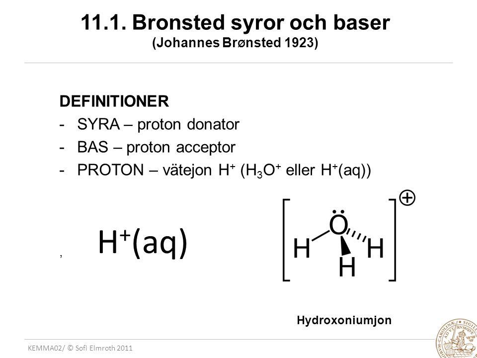 KEMMA02/ © Sofi Elmroth 2011 11.1. Bronsted syror och baser (Johannes Br Ø nsted 1923) DEFINITIONER -SYRA – proton donator -BAS – proton acceptor -PRO