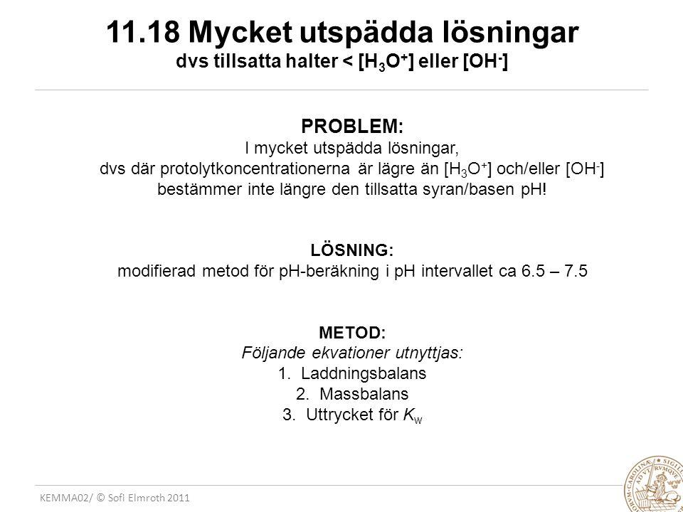KEMMA02/ © Sofi Elmroth 2011 11.18 Mycket utspädda lösningar dvs tillsatta halter < [H 3 O + ] eller [OH - ] PROBLEM: I mycket utspädda lösningar, dvs