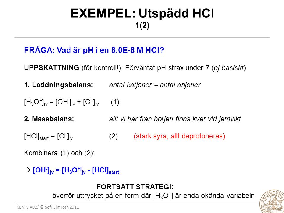 KEMMA02/ © Sofi Elmroth 2011 EXEMPEL: Utspädd HCl 1(2) FRÅGA: Vad är pH i en 8.0E-8 M HCl? UPPSKATTNING (för kontroll!): Förväntat pH strax under 7 (e