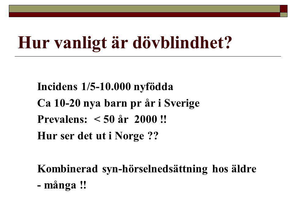 Hur vanligt är dövblindhet? Incidens 1/5-10.000 nyfödda Ca 10-20 nya barn pr år i Sverige Prevalens: < 50 år 2000 !! Hur ser det ut i Norge ?? Kombine