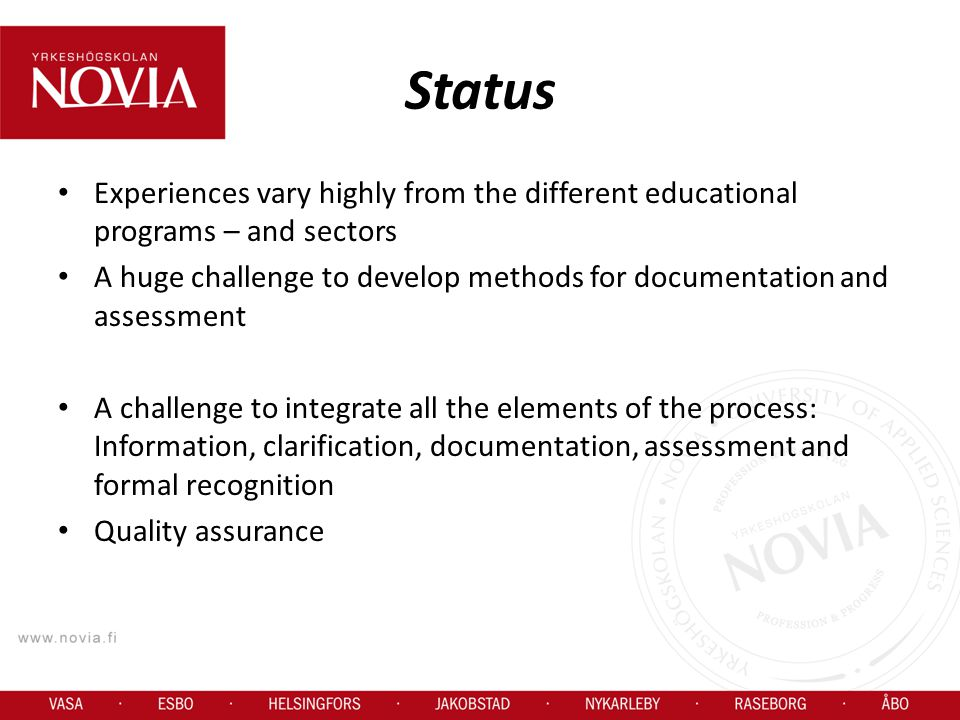Status Experiences vary highly from the different educational programs – and sectors A huge challenge to develop methods for documentation and assessment A challenge to integrate all the elements of the process: Information, clarification, documentation, assessment and formal recognition Quality assurance
