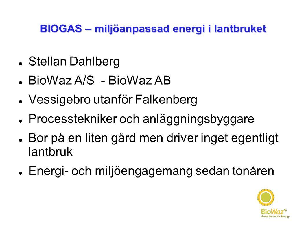 BIOGAS – miljöanpassad energi i lantbruket Stellan Dahlberg BioWaz A/S - BioWaz AB Vessigebro utanför Falkenberg Processtekniker och anläggningsbyggar
