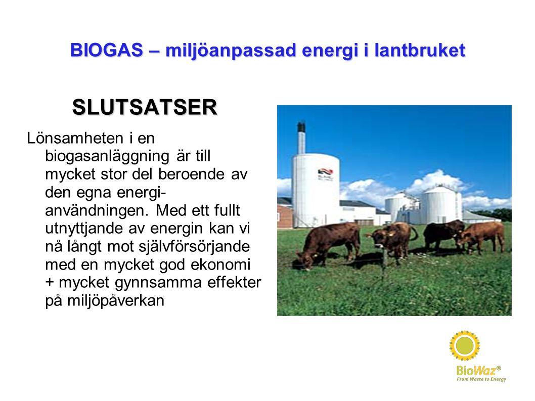 BIOGAS – miljöanpassad energi i lantbruket SLUTSATSER Lönsamheten i en biogasanläggning är till mycket stor del beroende av den egna energi- användningen.