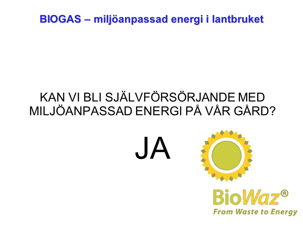 BIOGAS – miljöanpassad energi i lantbruket KAN VI BLI SJÄLVFÖRSÖRJANDE MED MILJÖANPASSAD ENERGI PÅ VÅR GÅRD? JA