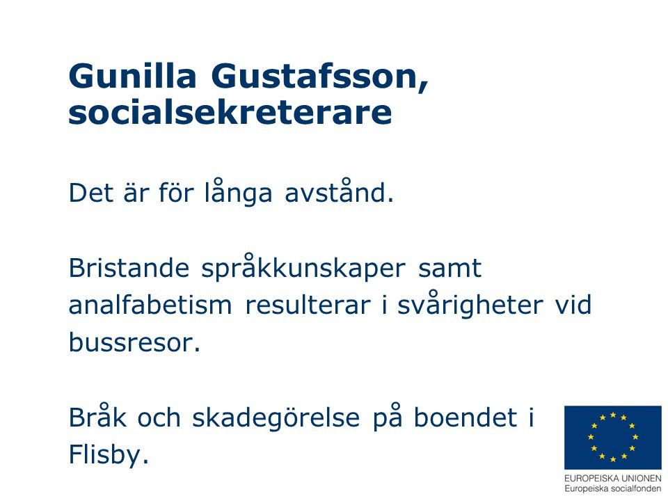 Gunilla Gustafsson, socialsekreterare Det är för långa avstånd. Bristande språkkunskaper samt analfabetism resulterar i svårigheter vid bussresor. Brå