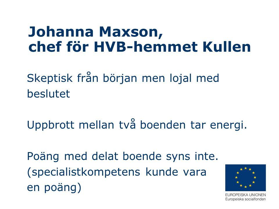 Johanna Maxson, chef för HVB-hemmet Kullen Skeptisk från början men lojal med beslutet Uppbrott mellan två boenden tar energi. Poäng med delat boende