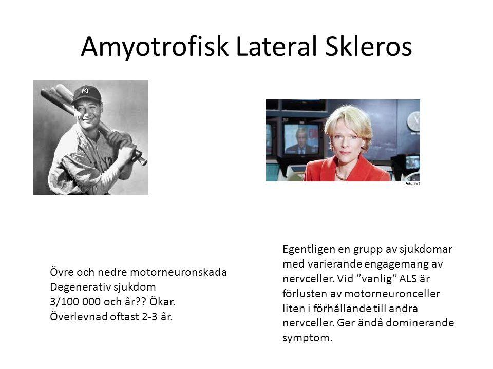Amyotrofisk Lateral Skleros Övre och nedre motorneuronskada Degenerativ sjukdom 3/100 000 och år?? Ökar. Överlevnad oftast 2-3 år. Egentligen en grupp