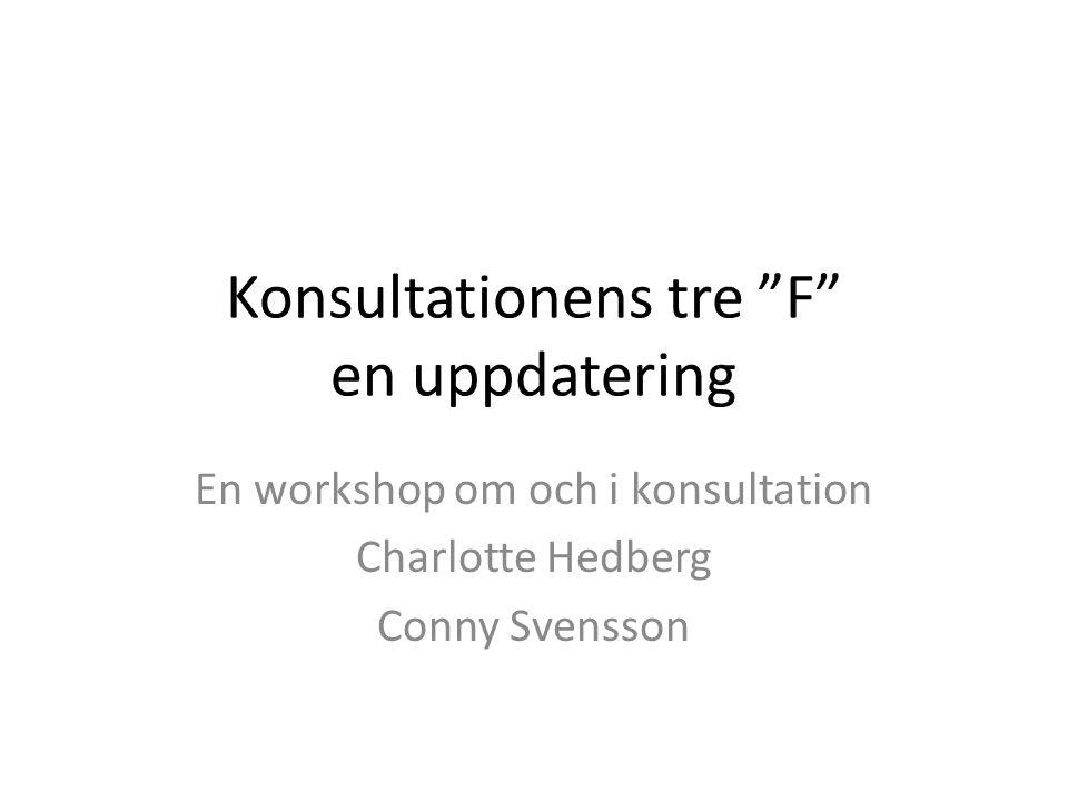 "Konsultationens tre ""F"" en uppdatering En workshop om och i konsultation Charlotte Hedberg Conny Svensson"