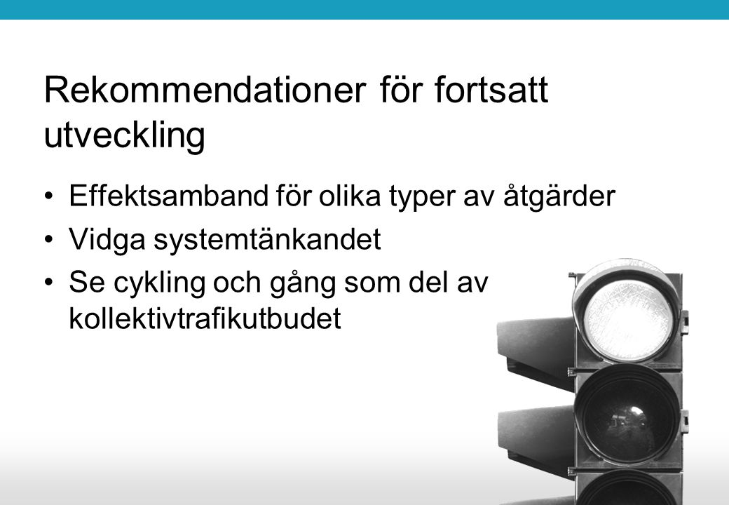 Rekommendationer för fortsatt utveckling Effektsamband för olika typer av åtgärder Vidga systemtänkandet Se cykling och gång som del av kollektivtrafi