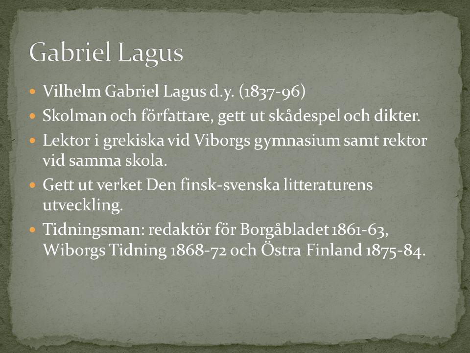Vilhelm Gabriel Lagus d.y. (1837-96) Skolman och författare, gett ut skådespel och dikter. Lektor i grekiska vid Viborgs gymnasium samt rektor vid sam