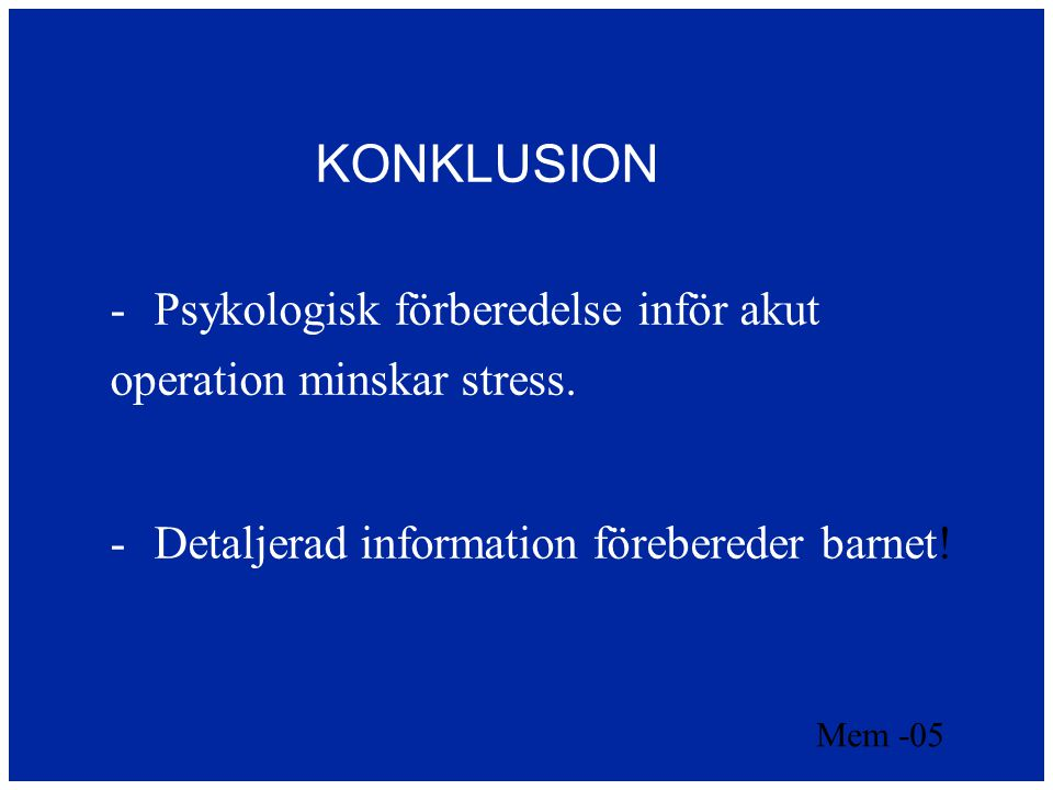KONKLUSION  Psykologisk förberedelse inför akut operation minskar stress.  Detaljerad information förebereder barnet! Mem -05