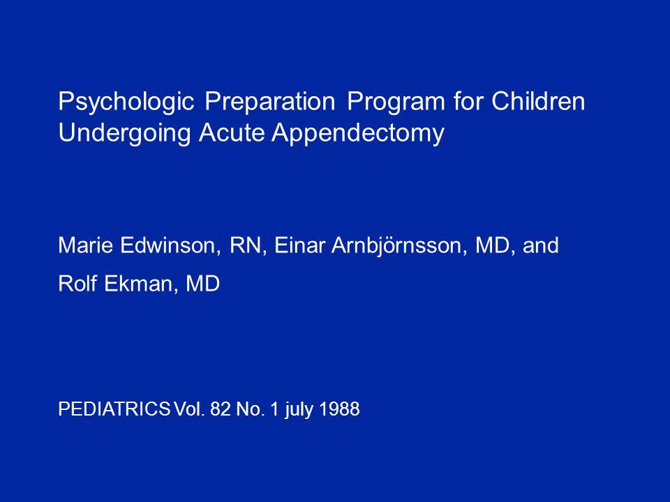 Psychologic Preparation Program for Children Undergoing Acute Appendectomy Marie Edwinson, RN, Einar Arnbjörnsson, MD, and Rolf Ekman, MD PEDIATRICS Vol.