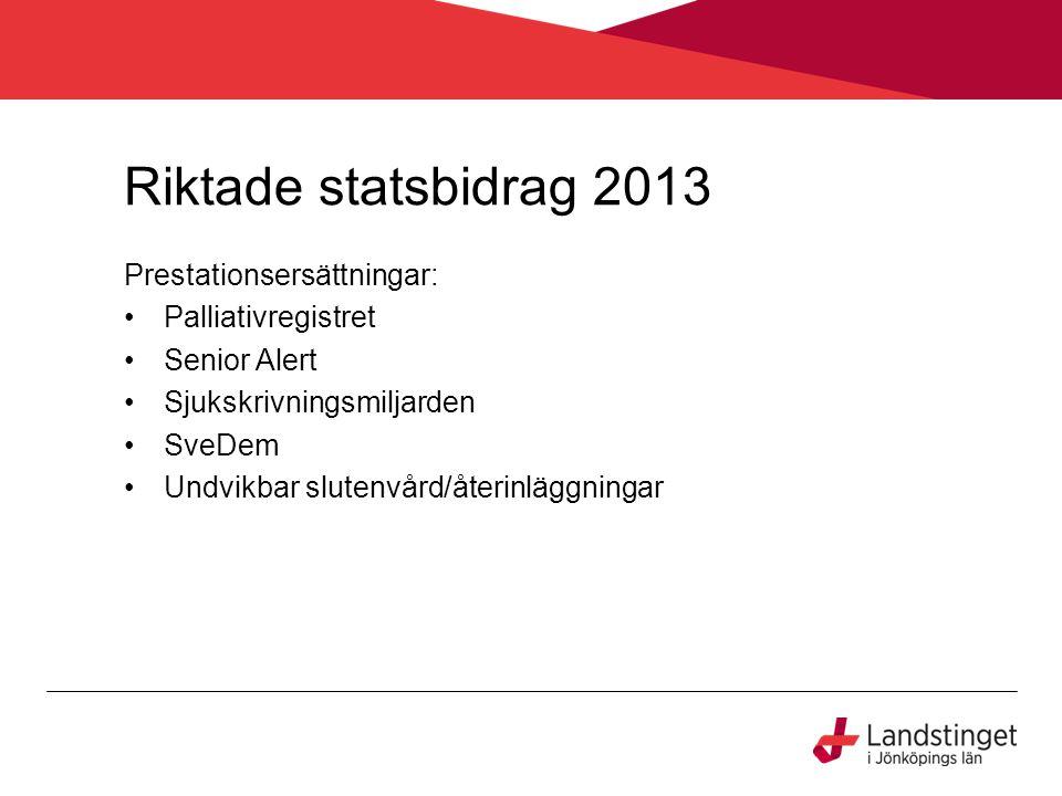 Riktade statsbidrag 2013 Prestationsersättningar: Palliativregistret Senior Alert Sjukskrivningsmiljarden SveDem Undvikbar slutenvård/återinläggningar