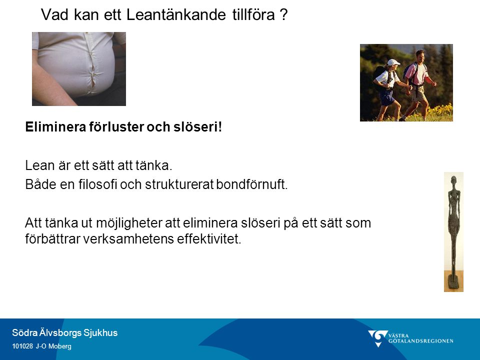 Södra Älvsborgs Sjukhus 101028 J-O Moberg Engagera alla medarbetare Besluten tas på golvet Alla deltar Långsiktighet Ständiga förbättringar som baseras på allas engagemang Vad kan ett Leantänkande tillföra ?